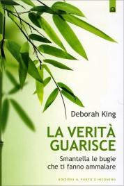 LA VERITà CHE GUARISCE Smantella le bugie che ti fanno ammalare di Deborah King