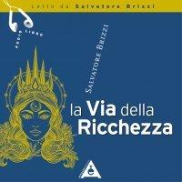 LA VIA DELLA RICCHEZZA (AUDIOLIBRO MP3) Il denaro al servizio dell'umanità di Salvatore Brizzi