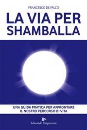 LA VIA PER SHAMBALLA (EBOOK) Una guida pratica per affrontare il nostro percorso di vita di Francesco De Falco