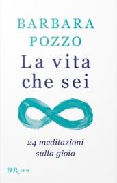 LA VITA CHE SEI 24 meditazioni sulla gioia di Barbara Pozzo