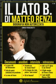 IL LATO B. DI MATTEO RENZI Biografia non autorizzata. Documenti, aneddoti, interviste, retroscena di Enrica Perucchietti