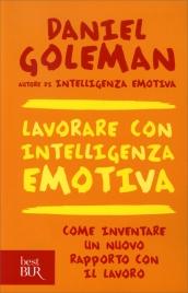 LAVORARE CON INTELLIGENZA EMOTIVA Come inventare un nuovo rapporto con il lavoro di Daniel Goleman