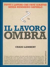 IL LAVORO OMBRA Tutti i lavori che fate (gratis) senza nemmeno saperlo di Craig Lambert
