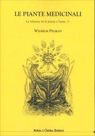 LE PIANTE MEDICINALI - VOL. 1 La relazione tra la pianta e l'uomo di Wilhelm Pelikan
