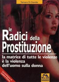 LE RADICI DELLA PROSTITUZIONE La matrice di tutte le violenze è la violenza dell'uomo sulla donna di Tamara Di Davide