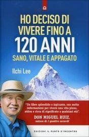 HO DECISO DI VIVERE FINO A 120 ANNI Sano, vitale e appagato di Ilchi Lee