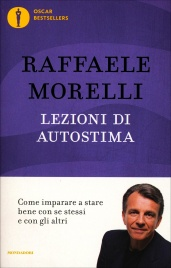LEZIONI DI AUTOSTIMA Come imparare a stare bene con se stessi e con gli altri di Raffaele Morelli