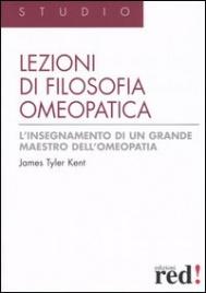 LEZIONI DI FILOSOFIA OMEOPATICA L'insegnamento di un grande maestro dell'Omeopatia di James Tyler Kent