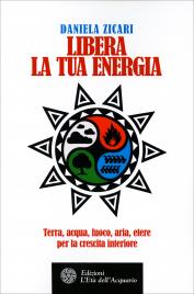 LIBERA LA TUA ENERGIA Aria, acqua, terra, fuoco per la crescita interiore di Daniela Zicari