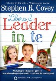 LIBERA IL LEADER IN TE Manuale per educatori e genitori che vogliono ispirare la grandezza nei bambini e nei ragazzi di Stephen Covey