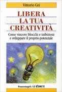 LIBERA LA TUA CREATIVITà Come vincere blocchi e inibizioni e sviluppare il proprio potenziale di Vittorio Cei