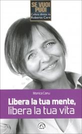 LIBERA LA TUA MENTE, LIBERA LA TUA VITA di Monica Canu