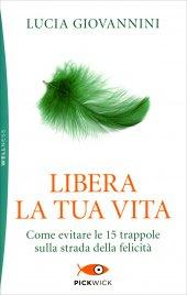 LIBERA LA TUA VITA Come evitare le 15 trappole sulla strada della felicità di Lucia Giovannini