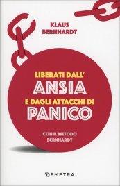 LIBERATI DALL'ANSIA E DAGLI ATTACCHI DI PANICO Con il metodo Bernahardt di Klaus Bernhardt