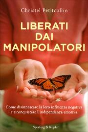 LIBERATI DAI MANIPOLATORI Come disinnescare la loro influenza negativa e riconquistare l'indipendenza emotiva di Christel Petitcollin
