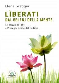 LìBERATI DAI VELENI DELLA MENTE Le emozioni sane e l'insegnamento del Buddha di Elena Greggia