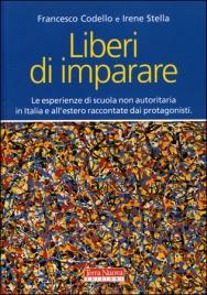 LIBERI DI IMPARARE Le esperienze di scuola non autoritaria in Italia e all'estero raccontate dai protagonisti di Francesco Codello, Irene Stella