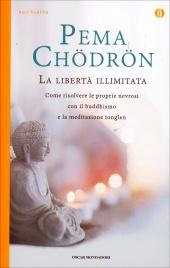 LA LIBERTà ILLIMITATA Come risolvere le proprie nevrosi con il Buddhismo e la meditazione Tonglen di Pema Chödrön
