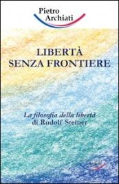 LIBERTà SENZA FRONTIERE La filosofia della libertà di Rudolf Steiner di Pietro Archiati