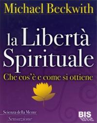 LA LIBERTà SPIRITUALE Che cos'è e come si ottiene di Michael Beckwith