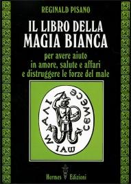 IL LIBRO DELLA MAGIA BIANCA Per avere aiuto in amore, salute e affari e distruggere le forze del male di Reginald Pisano