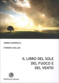 IL LIBRO DEL SOLE DEL FUOCO E DEL VENTO di Ambra Guerrucci, Federico Bellini