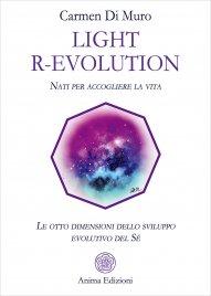 LIGHT R-EVOLUTION Nati per accogliere la vita - Le otto dimensioni dello sviluppo evolutivo del Sé di Carmen Di Muro