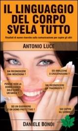 IL LINGUAGGIO DEL CORPO SVELA TUTTO Risultati di nuove ricerche sulla comunicazione per capire gli altri di Antonio Luce, Daniele Bondi