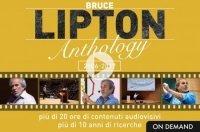 LIPTON ANTHOLOGY (VIDEOCORSO DOWNLOAD) Più di 20 ore di contenuti audiovisivi - Più di 10 anni di ricerca di Bruce Lipton
