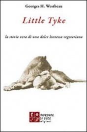 LITTLE TYKE La storia vera di una dolce leonessa vegetariana di Georges H. Westbeau