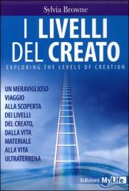 I LIVELLI DEL CREATO Un meraviglioso viaggio alla scoperta dei livelli del creato, dalla vita materiale alla vita ultraterrena di Sylvia Browne