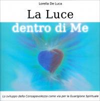 LA LUCE DENTRO DI ME Lo sviluppo della consapevolezza come via per la guarigione spirituale di Lorella De Luca