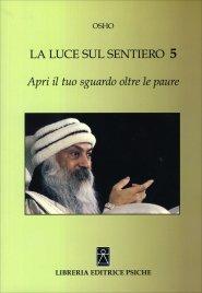 LA LUCE SUL SENTIERO 5 - APRI IL TUO SGUARDO OLTRE LE PAURE di Osho