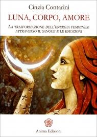 LUNA, CORPO, AMORE La trasformazione dell'energia femminile attraverso il sangue e le emozioni di Cinzia Contarini