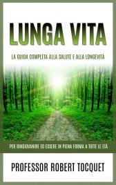 LUNGA VITA (EBOOK) La Guida completa alla salute e alla longevità per ringiovanire ed essere in piena forma a tutte le età di Robert Tocquet