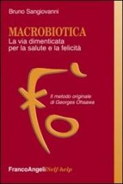 MACROBIOTICA - LA VIA DIMENTICATA PER LA SALUTE E LA FELICITà Il metodo originale di George Ohsawa di Bruno Sangiovanni