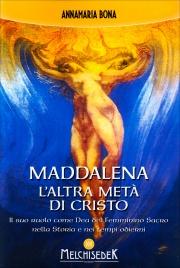 MADDALENA: L'ALTRA METà DI CRISTO Il suo ruolo come Dea del Femminino Sacro nella Storia e nei tempi odierni di Anna Maria Bona