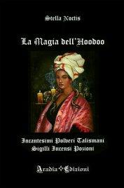 LA MAGIA DELL'HOODOO Incantesimi, polveri, talismani, sigilli, incensi, pozioni di Stella Noctis