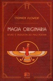 MAGIA ORIGINARIA Rituali e iniziazioni dei Magi persiani di Stephen Flowers