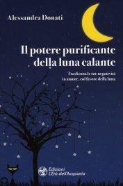 IL POTERE PURIFICANTE DELLA LUNA CALANTE Trasforma le tue negatività in amore, col favore della luna di Alessandra Donati