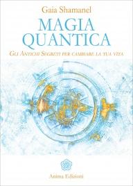 MAGIA QUANTICA Gli antichi segreti per cambiare la tua vita di Gaia Shamanel
