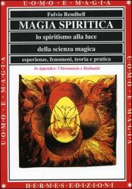 MAGIA SPIRITICA Lo spiritismo alla luce della scienza magica. Esperienze, fenomeni, teoria e pratica di Fulvio Rendhell