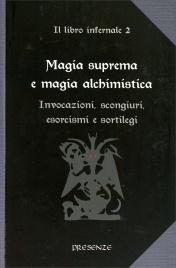 MAGIA SUPREMA E MAGIA ALCHIMISTICA Invocazioni, scongiuri, esorcismi e sortilegi - Il libro infernale vol. 2