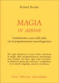 MAGIA IN AZIONE Cambiamento e cura delle fobie con la Programmzione Neurolinguistica di Richard Bandler