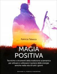 MAGIA POSITIVA Tecniche e strumenti della tradizione sciamanica per attivare e utilizzare il potere delle energie amiche nella vita tutti i giorni di Patricia Telesco