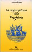 LA MAGICA POTENZA DELLA PREGHIERA di Amadeus Voldben