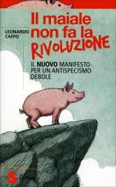 IL MAIALE NON FA LA RIVOLUZIONE Il nuovo Manifesto per un antispecismo debole di Leonardo Caffo