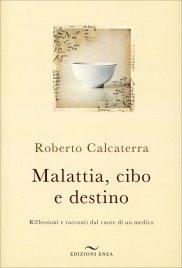 MALATTIA, CIBO E DESTINO Riflessioni e racconti dal cuore di un medico di Roberto Calcaterra