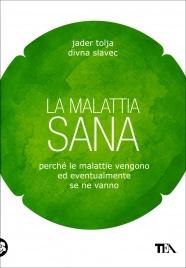 LA MALATTIA SANA Una lettura da un'ora per comprendere perchè le malattie vengono ed eventualmente se ne vanno di Jader Tolja, Divna Slavec