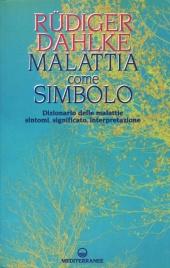 MALATTIA COME SIMBOLO Dizionario delle malattie. Sintomi, significato, interpretazione di Rüdiger Dahlke